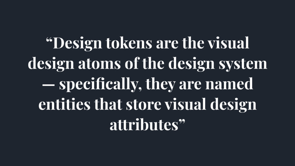 Design tokens are the visual design atom of the design system, specifically, they are named entities that store visual design attributes