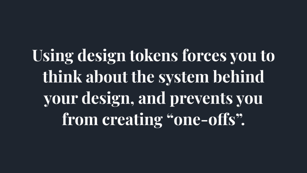 Using design tokens forces you to think about the system behind your design and prevent you from creating one-offs